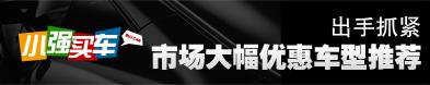 小强买车:出手抓紧 市场大幅优惠车型推荐_车周刊_腾讯汽车