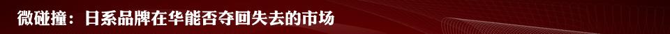 微碰撞:日系品牌在华能否夺回失去的市场