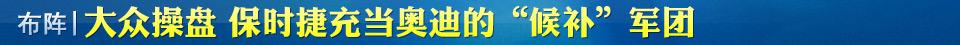 """布阵:大众操盘 保时捷充当奥迪的""""候补""""军团"""