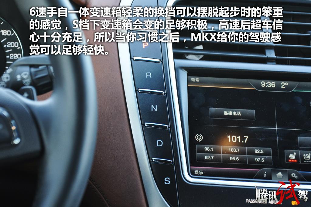 精致的大块头 试驾林肯MKX 2.7T 四驱总统版 MKX提供两套发动机供选择,分别是2.0L涡轮增压发动机和2.7L涡轮增压发动机。2.0T发动机最大功率为253马力,峰值扭矩378牛·米,配备6速手自一体变速箱。质量超过2吨MKX在起步时会给人一种动力延迟的感觉,但随着转速的持续提高,涡轮介入后动力得到持续的释放。结合6速手自一体变速箱轻柔的换挡可以摆脱起步时的笨重的感觉,S档下变速箱会变的足够积极,高速后超车信心十分充足,所以当你习惯之后,MKX给你的驾驶感觉可以足够轻快。